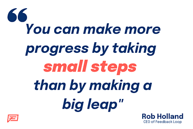 You can make more progress by taking small steps than by making a big leap.